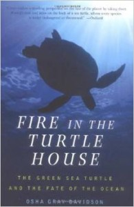 Fire In THe Turtle House - The Green Sea Turtle and the Fate of the Ocean, by Osha Gray Davidson. Buy It Here.